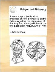 A sermon upon justification: preached at New-Brunswick, on the Saturday before the dispensing of the Holy Sacrament, which was the first Sabbath in August, Anno 1740. - Gilbert Tennent