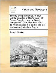 The life and prophecies, of that faithful minister of God's word, Mr Daniel Cargill, . who suffered martyrdom. the 27th July, 1681, . To which is added, a part of the life and untimely death of Argyle - Patrick Walker