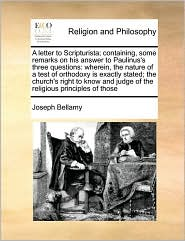 A letter to Scripturista; containing, some remarks on his answer to Paulinus's three questions: wherein, the nature of a test of orthodoxy is exactly stated; the church's right to know and judge of the religious principles of those - Joseph Bellamy