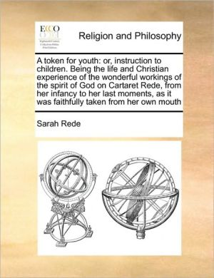 A token for youth: or, instruction to children. Being the life and Christian experience of the wonderful workings of the spirit of God on Cartaret Rede, from her infancy to her last moments, as it was faithfully taken from her own mouth - Sarah Rede