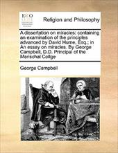 A Dissertation on Miracles: Containing an Examination of the Principles Advanced by David Hume, Esq.; In an Essay on Miracles. by - Campbell, George