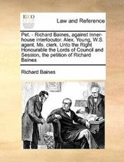 Pet. - Richard Baines, Against Inner-House Interlocutor. Alex. Young, W.S. Agent. Ms. Clerk. Unto the Right Honourable the Lords of Council and Session, the Petition of Richard Baines - Richard Baines