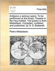 Antigono a serious opera. To be performed at the King's Theatre in the Hay-market. The poetry is from Metastasio. Compiled, curtailed, and published, by G.G. Bottarelli. - Pietro Metastasio