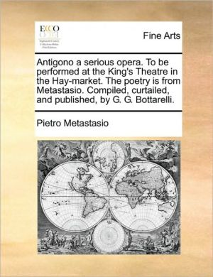 Antigono a serious opera. To be performed at the King's Theatre in the Hay-market. The poetry is from Metastasio. Compiled, curtailed, and published, by G.G. Bottarelli.