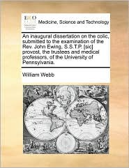 An inaugural dissertation on the colic, submitted to the examination of the Rev. John Ewing, S.S.T.P. [sic] provost, the trustees and medical professors, of the University of Pennsylvania. - William Webb