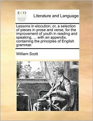 Lessons in elocution; or, a selection of pieces in prose and verse, for the improvement of youth in reading and speaking, ... with an appendix, containing the principles of English grammar. - William Scott