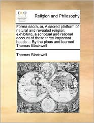 Forma sacra, or, A sacred platform of natural and revealed religion; exhibiting, a scriptual and rational account of these three important heads. By the pious and learned Thomas Blackwell - Thomas Blackwell