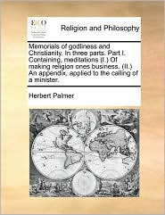 Memorials of Godliness and Christianity. in Three Parts. Part I. Containing, Meditations (I.) of Making Religion Ones Business. (II.) an Appendix, App
