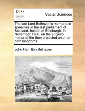 The late Lord Belhaven's memorable speeches in the last parliament of Scotland, holden at Edinburgh, in November 1706. on the subject-matter of the then projected union of both kingdoms. - John Hamilton Belhaven