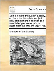 Some hints to the Dublin Society, on the most important subject now before them in relation to a new list of premiums to take place after the present year 1775 - Member of Member of the Society