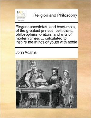 Elegant anecdotes, and bons-mots, of the greatest princes, politicians, philosophers, orators, and wits of modern times; . calculated to inspire the minds of youth with noble - John Adams