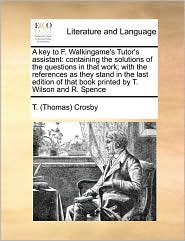 A key to F. Walkingame's Tutor's assistant: containing the solutions of the questions in that work; with the references as they stand in the last edition of that book printed by T. Wilson and R. Spence - T. (Thomas) Crosby