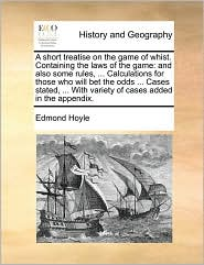 A short treatise on the game of whist. Containing the laws of the game: and also some rules, . Calculations for those who will bet the odds. Cases stated, . With variety of cases added in the appendix. - Edmond Hoyle