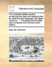 The Complete Italian Master; Containing the Best and Easiest Rules for Attaining That Language. by Signor Veneroni, ... Translated Into English, and Compared with the Last Lyons Edition. - Sieur De Veneroni