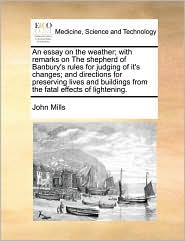 An essay on the weather; with remarks on The shepherd of Banbury's rules for judging of it's changes; and directions for preserving lives and buildings from the fatal effects of lightening. - John Mills