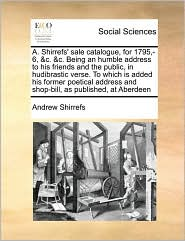 A. Shirrefs' sale catalogue, for 1795,-6, &c. &c. Being an humble address to his friends and the public, in hudibrastic verse. To which is added his former poetical address and shop-bill, as published, at Aberdeen - Andrew Shirrefs