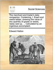 The merchant and trader's daily companion. Containing, I. Exact and useful tables, shewing the value of any quantity of goods or wares, ready cast up, ... Calculated by an ingenious accomptant. - Edward Hatton