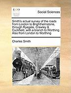 Smith's Actual Survey of the Roads from London to Brighthelmstone, Through Ryegate, Crawley & Cuckfield, with a Branch to Worthing. Also from London t