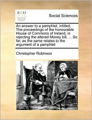 An answer to a pamphlet, intitled, The proceedings of the honourable House of Commons of Ireland, in rejecting the altered Money bill, ... So far, as the same relates to the argument of a pamphlet - Christopher Robinson