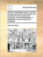 The two congresses cut up: or A few remarks upon some of the votes and resolutions of the Continental Congress, held at Philadelphia in September, and the Provincial Congress - Harrison Gray