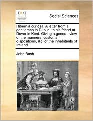 Hibernia curiosa. A letter from a gentleman in Dublin, to his friend at Dover in Kent. Giving a general view of the manners, customs, dispositions, &c. of the inhabitants of Ireland. - John Bush