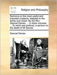 Sermons on the most useful and important subjects, adapted to the family and closet. By the Rev. Samuel Davies, ... In three volumes. ... To which are prefixed, a sermon on the death of Mr Davies - Samuel Davies