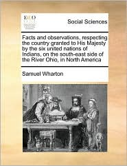 Facts and observations, respecting the country granted to His Majesty by the six united nations of Indians, on the south-east side of the River Ohio, in North America - Samuel Wharton