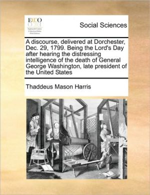 A discourse, delivered at Dorchester, Dec. 29, 1799. Being the Lord's Day after hearing the distressing intelligence of the death of General George Washington, late president of the United States - Thaddeus Mason Harris