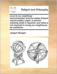Love to our neighbour recommended; and the duties thereof importunately urged: a sermon shewing what is required, and what is not required in loving our neighbours as ourselves - Joseph Morgan