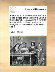 A letter to Sir Richard Aston, Knt. one of the judges of his Majesty's Court of King's Bench, ... containing a reply to his scandalous abuse, and some thoughts on the modern doctrine of libels - Robert Morris