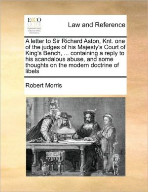 A letter to Sir Richard Aston, Knt. one of the judges of his Majesty's Court of King's Bench, . containing a reply to his scandalous abuse, and some thoughts on the modern doctrine of libels - Robert Morris