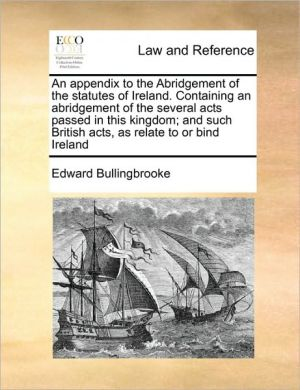 An appendix to the Abridgement of the statutes of Ireland. Containing an abridgement of the several acts passed in this kingdom; and such British acts, as relate to or bind Ireland - Edward Bullingbrooke