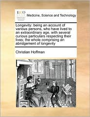 Longevity: being an account of various persons, who have lived to an extraordinary age, with several curious particulars respecting their lives; the whole comprising an abridgement of longevity - Christian Hoffman
