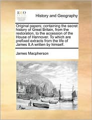 Original papers; containing the secret history of Great Britain, from the restoration, to the accession of the House of Hannover. To which are prefixed extracts from the life of James II.A written by himself. - James Macpherson