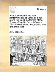 A short account of the new pantomime called Omai, or a trip round the world; performed at the Theatre-Royal in Covent-Garden. With the recitatives, airs, duetts, trios and chorusses - John O'Keeffe