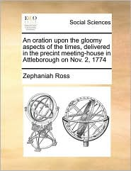 An oration upon the gloomy aspects of the times, delivered in the precint meeting-house in Attleborough on Nov. 2, 1774 - Zephaniah Ross