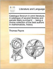 Catalogus librorum in omni literatura. A catalogue of several libraries and parcels lately purchas'd; ... being a choice collection of the best authors in mathematicks, history - Thomas Payne