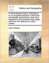 A chronological history of England: or, an impartial abstract of the most remarkable transactions, that have happen'd in the several kings reigns, since the first attempt by Julius C sar - John Pointer
