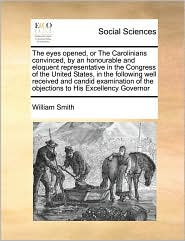 The eyes opened, or The Carolinians convinced, by an honourable and eloquent representative in the Congress of the United States, in the following well received and candid examination of the objections to His Excellency Governor - William Smith