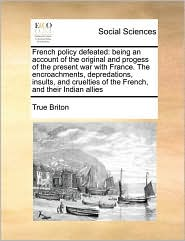 French policy defeated: being an account of the original and progess of the present war with France. The encroachments, depredations, insults, and cruelties of the French, and their Indian allies - True True Briton
