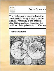 The craftsmen: a sermon from the Independent Whig. Suitable to the peculiar malignity of the present day. With a preface, exposing the artifices of our priests and craftsmen - Thomas Gordon