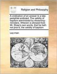 A vindication of an answer to a late pamphlet entituled, The validity of baptism administred by dissenting-ministers. Wherein is shewed from Mr. Shaw's own words, that he hath not prov'd, the validity of baptism - Lay-man