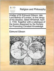 A letter of Dr Edmund Gibson, late Lord Bishop of London, to the clergy of his diocese, dated Whitehall, April 3, 1740. Together with a catalogue of the books dispersed by the Society for Promoting Christian Knowledge - Edmund Gibson