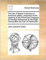 The law of liberty A sermon on American affairs, preached at the opening of the Provincial Congress of Georgia Addressed to the Right Honourable the Earl of Dartmouth - John Joachim Zubly