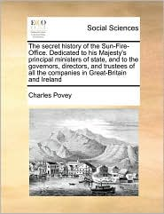 The secret history of the Sun-Fire-Office. Dedicated to his Majesty's principal ministers of state, and to the governors, directors, and trustees of all the companies in Great-Britain and Ireland - Charles Povey