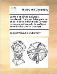 Lettre M. Bryan Edwards, membre du Parlement d'Angleterre, et de la Soci t Royale de Londres, colon propri taire la Jama ique, en r futation de son ouvrage - colonel Venault de Charmilly