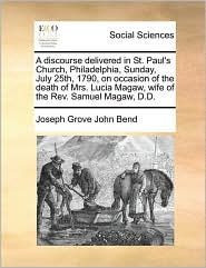 A discourse delivered in St. Paul's Church, Philadelphia, Sunday, July 25th, 1790, on occasion of the death of Mrs. Lucia Magaw, wife of the Rev. Samuel Magaw, D.D. - Joseph Grove John Bend