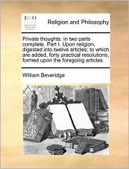 Private thoughts: in two parts complete. Part I. Upon religion, digested into twelve articles; to which are added, forty practical resolutions, formed upon the foregoing articles. - William Beveridge