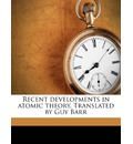 Recent Developments in Atomic Theory. Translated by Guy Barr - Leo Graetz