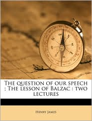 The Question of Our Speech; The Lesson of Balzac: Two Lectures - Henry James